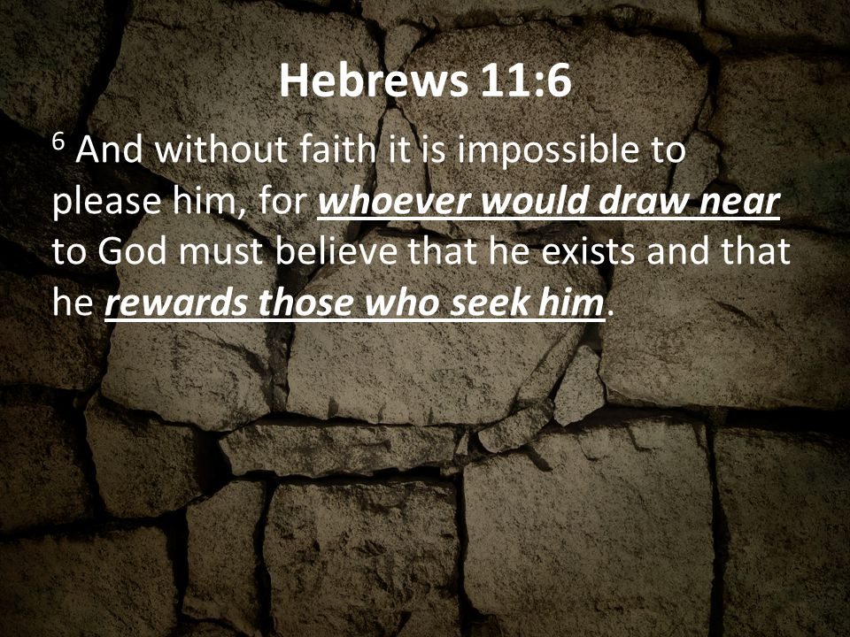 Hebrews 11:6 6 And without faith it is impossible to please him, for whoever would draw near to God must believe that he exists and that he rewards those who seek him.
