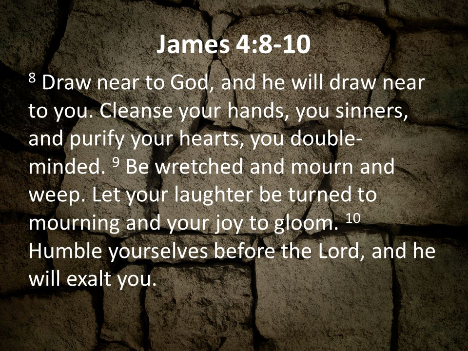 James 4:8-10 8 Draw near to God, and he will draw near to you.