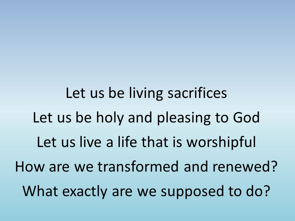 Let us be living sacrifices Let us be holy and pleasing to God Let us live a life that is worshipful How are we transformed and renewed.