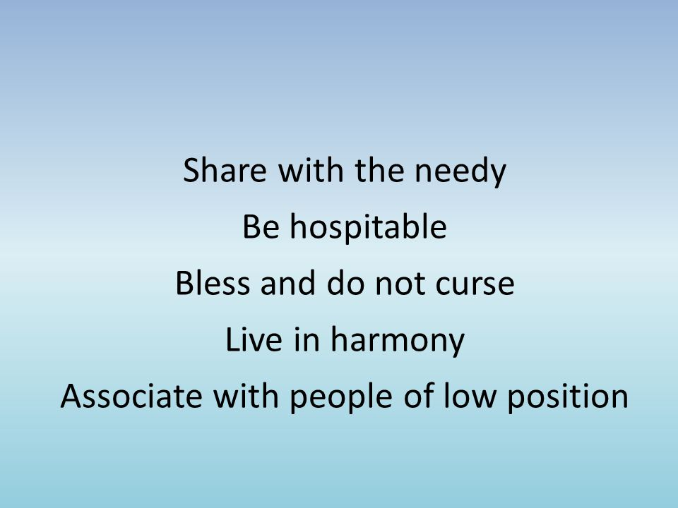 Share with the needy Be hospitable Bless and do not curse Live in harmony Associate with people of low position