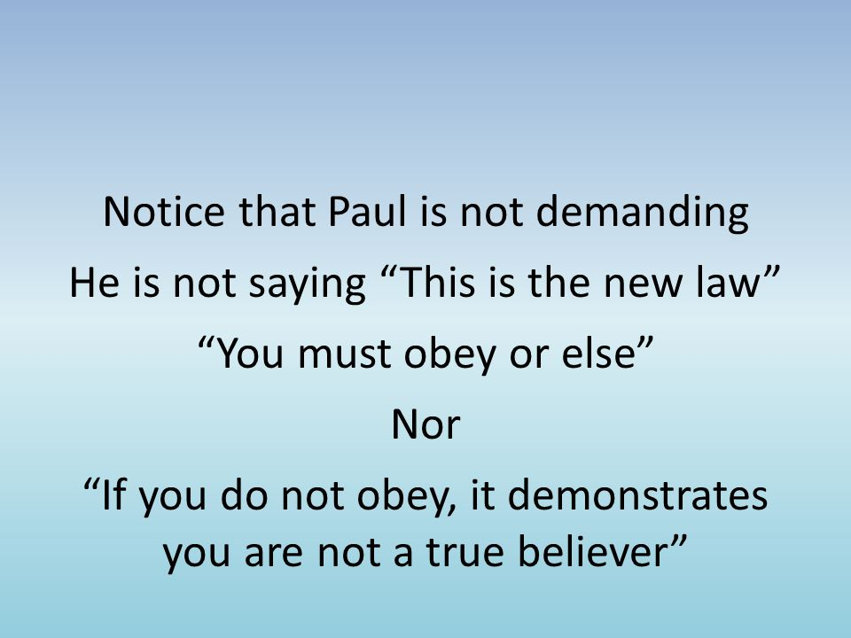 Notice that Paul is not demanding He is not saying This is the new law You must obey or else Nor If you do not obey, it demonstrates you are not a true believer