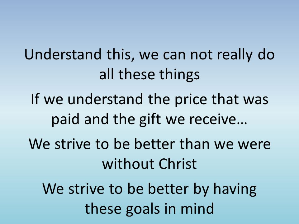 Understand this, we can not really do all these things If we understand the price that was paid and the gift we receive… We strive to be better than we were without Christ We strive to be better by having these goals in mind