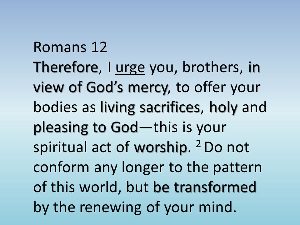 Romans 12 Thereforein view of God's mercy living sacrificesholy pleasing to God worship be transformed Therefore, I urge you, brothers, in view of God's mercy, to offer your bodies as living sacrifices, holy and pleasing to God—this is your spiritual act of worship.
