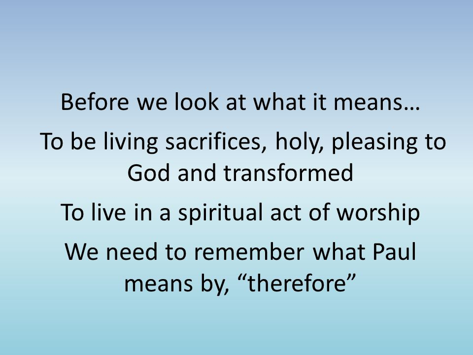 Before we look at what it means… To be living sacrifices, holy, pleasing to God and transformed To live in a spiritual act of worship We need to remember what Paul means by, therefore