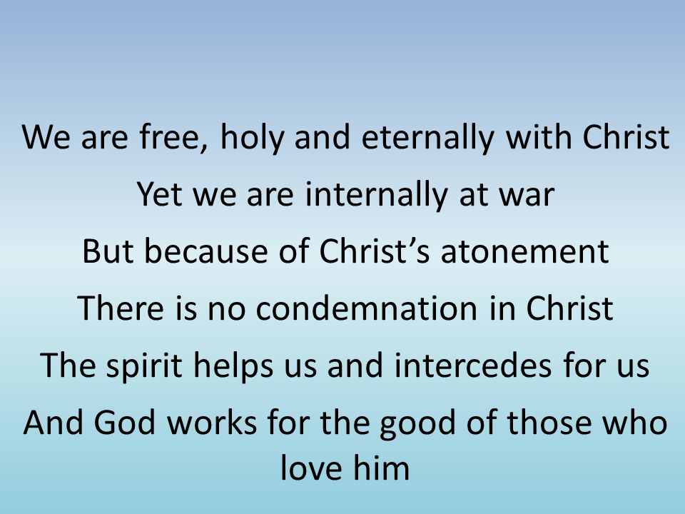 We are free, holy and eternally with Christ Yet we are internally at war But because of Christ's atonement There is no condemnation in Christ The spirit helps us and intercedes for us And God works for the good of those who love him