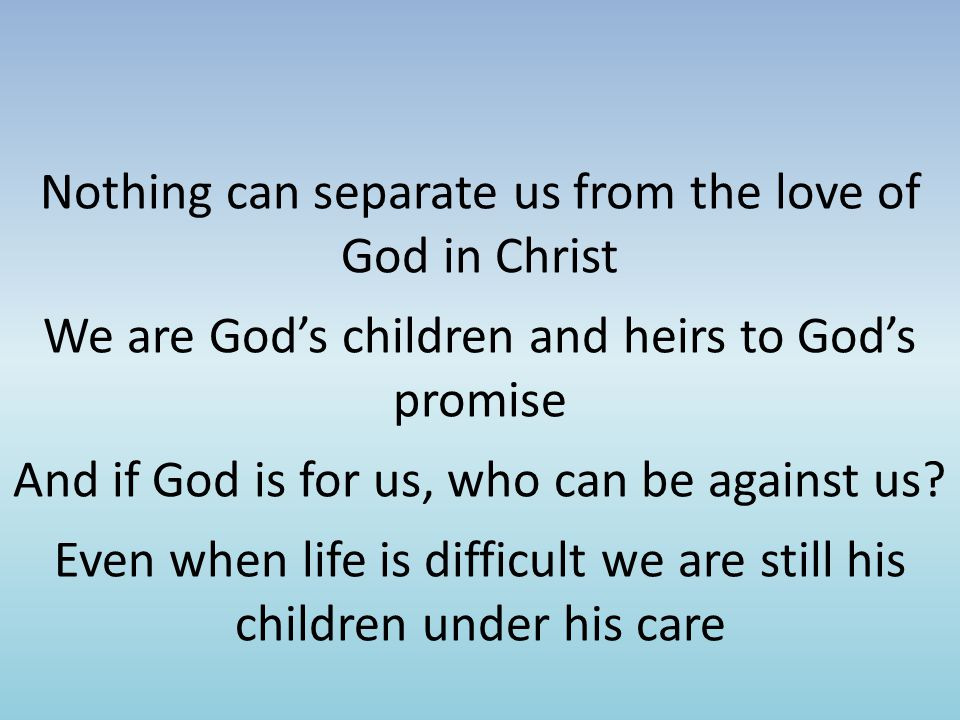 Nothing can separate us from the love of God in Christ We are God's children and heirs to God's promise And if God is for us, who can be against us.