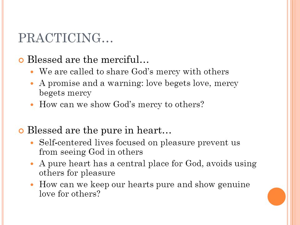 PRACTICING… Blessed are the merciful… We are called to share God's mercy with others A promise and a warning: love begets love, mercy begets mercy How can we show God's mercy to others.