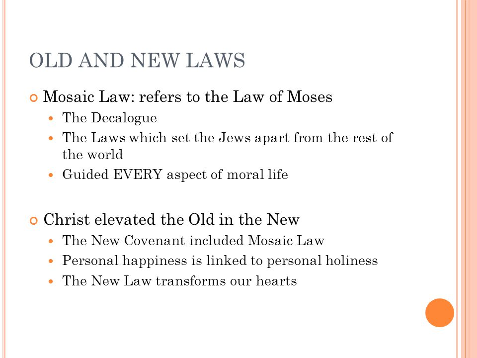 OLD AND NEW LAWS Mosaic Law: refers to the Law of Moses The Decalogue The Laws which set the Jews apart from the rest of the world Guided EVERY aspect of moral life Christ elevated the Old in the New The New Covenant included Mosaic Law Personal happiness is linked to personal holiness The New Law transforms our hearts