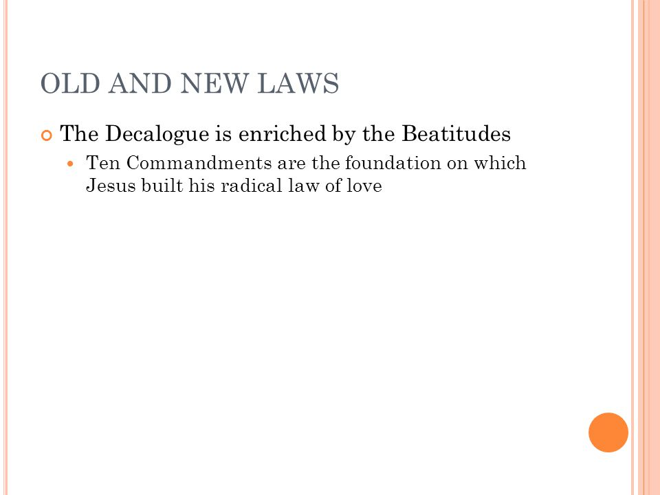 OLD AND NEW LAWS The Decalogue is enriched by the Beatitudes Ten Commandments are the foundation on which Jesus built his radical law of love