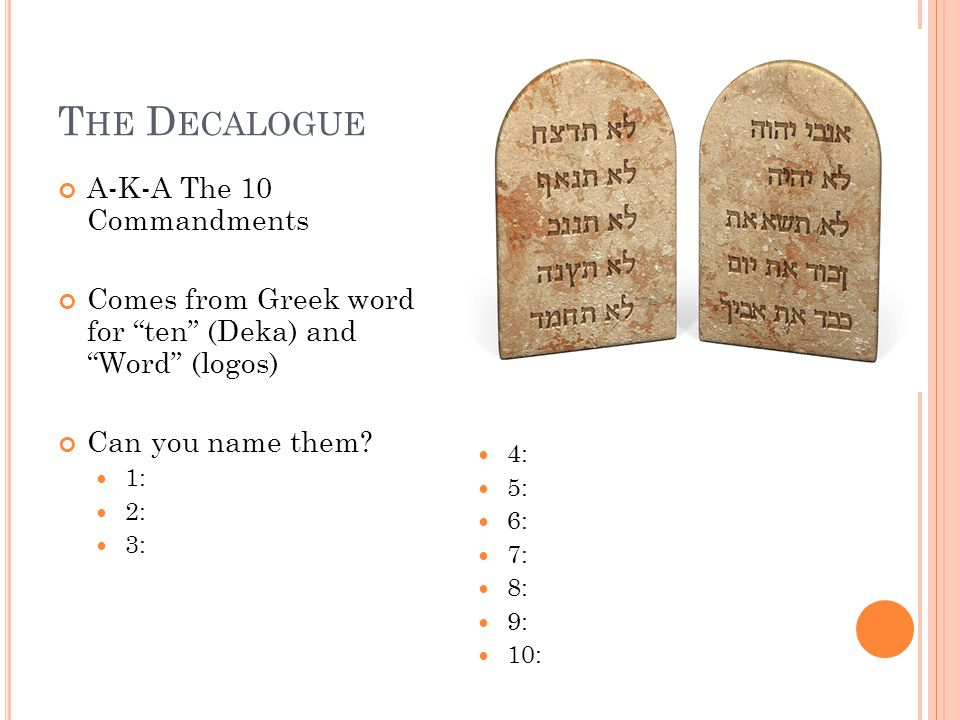 T HE D ECALOGUE A-K-A The 10 Commandments Comes from Greek word for ten (Deka) and Word (logos) Can you name them.