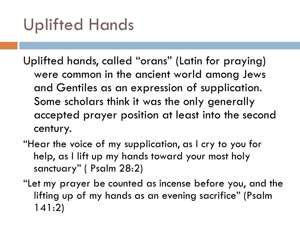 "Uplifted Hands Uplifted hands, called ""orans"" (Latin for praying) were common in the ancient world among Jews and Gentiles as an expression of supplic"
