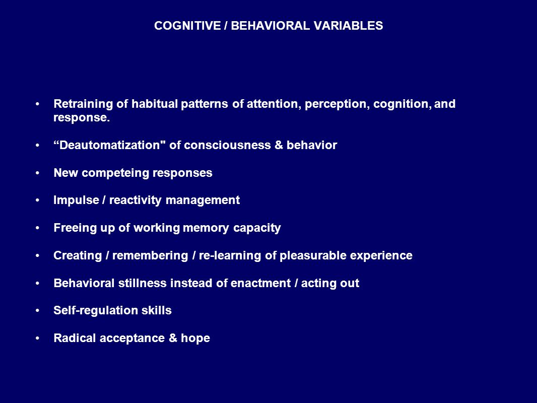 COGNITIVE / BEHAVIORAL VARIABLES Retraining of habitual patterns of attention, perception, cognition, and response.