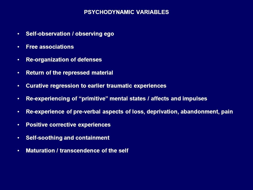 PSYCHODYNAMIC VARIABLES Self-observation / observing ego Free associations Re-organization of defenses Return of the repressed material Curative regression to earlier traumatic experiences Re-experiencing of primitive mental states / affects and impulses Re-experience of pre-verbal aspects of loss, deprivation, abandonment, pain Positive corrective experiences Self-soothing and containment Maturation / transcendence of the self