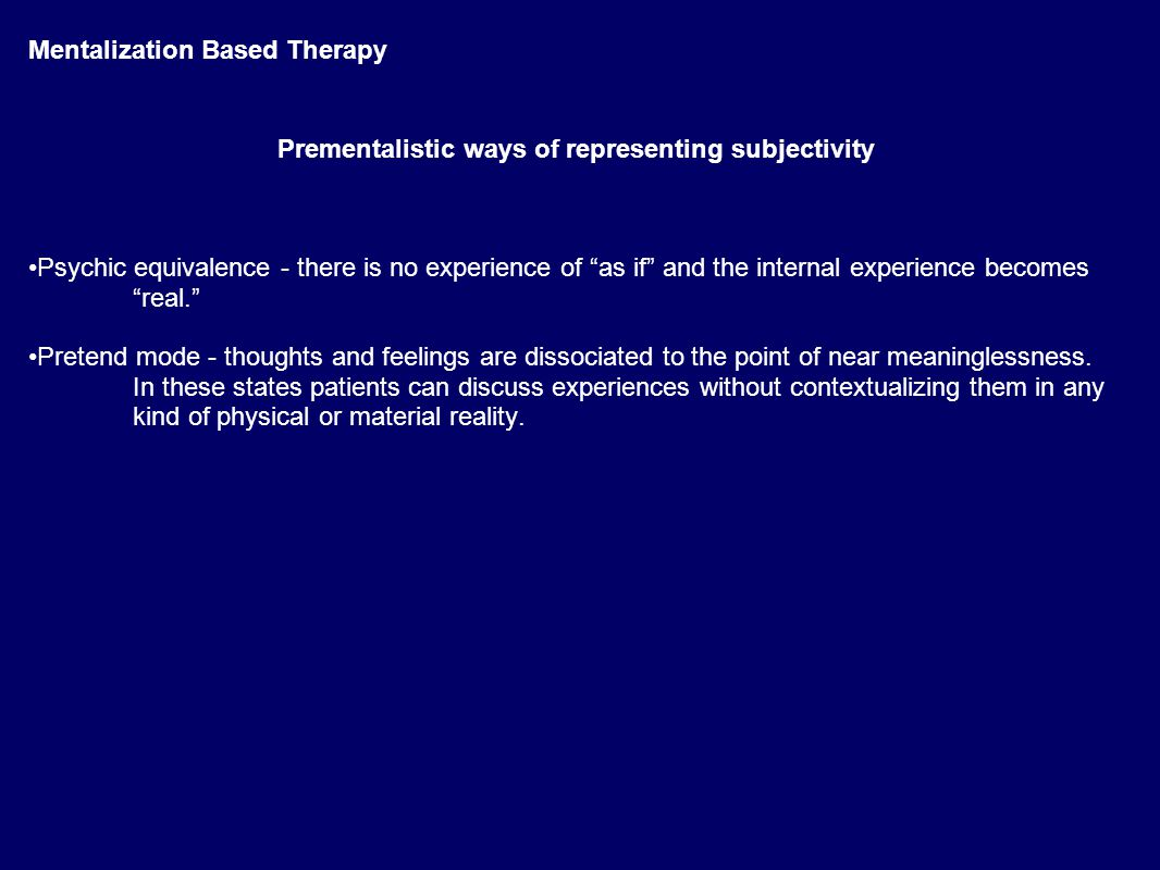 Mentalization Based Therapy Prementalistic ways of representing subjectivity Psychic equivalence - there is no experience of as if and the internal experience becomes real. Pretend mode - thoughts and feelings are dissociated to the point of near meaninglessness.