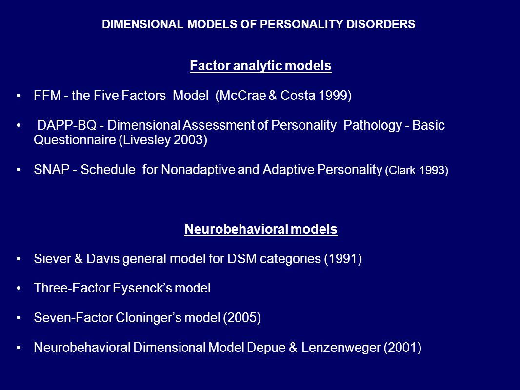DIMENSIONAL MODELS OF PERSONALITY DISORDERS Factor analytic models FFM - the Five Factors Model (McCrae & Costa 1999) DAPP-BQ - Dimensional Assessment of Personality Pathology - Basic Questionnaire (Livesley 2003) SNAP - Schedule for Nonadaptive and Adaptive Personality (Clark 1993) Neurobehavioral models Siever & Davis general model for DSM categories (1991) Three-Factor Eysenck's model Seven-Factor Cloninger's model (2005) Neurobehavioral Dimensional Model Depue & Lenzenweger (2001)