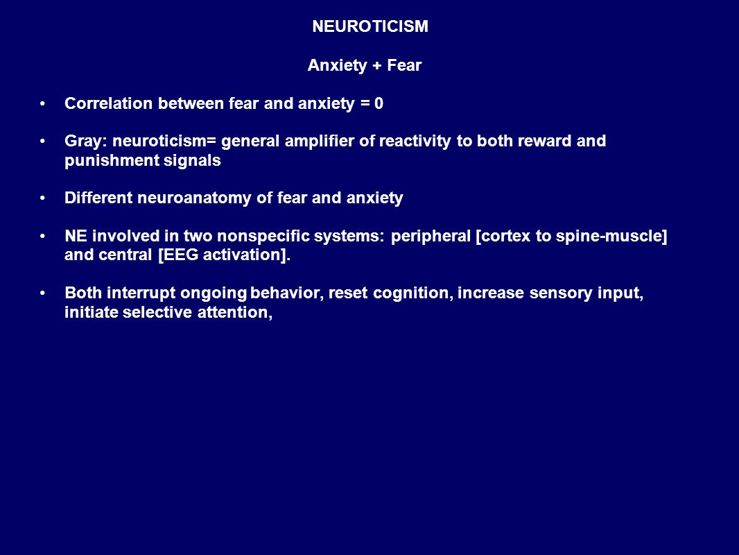 NEUROTICISM Anxiety + Fear Correlation between fear and anxiety = 0 Gray: neuroticism= general amplifier of reactivity to both reward and punishment signals Different neuroanatomy of fear and anxiety NE involved in two nonspecific systems: peripheral [cortex to spine-muscle] and central [EEG activation].