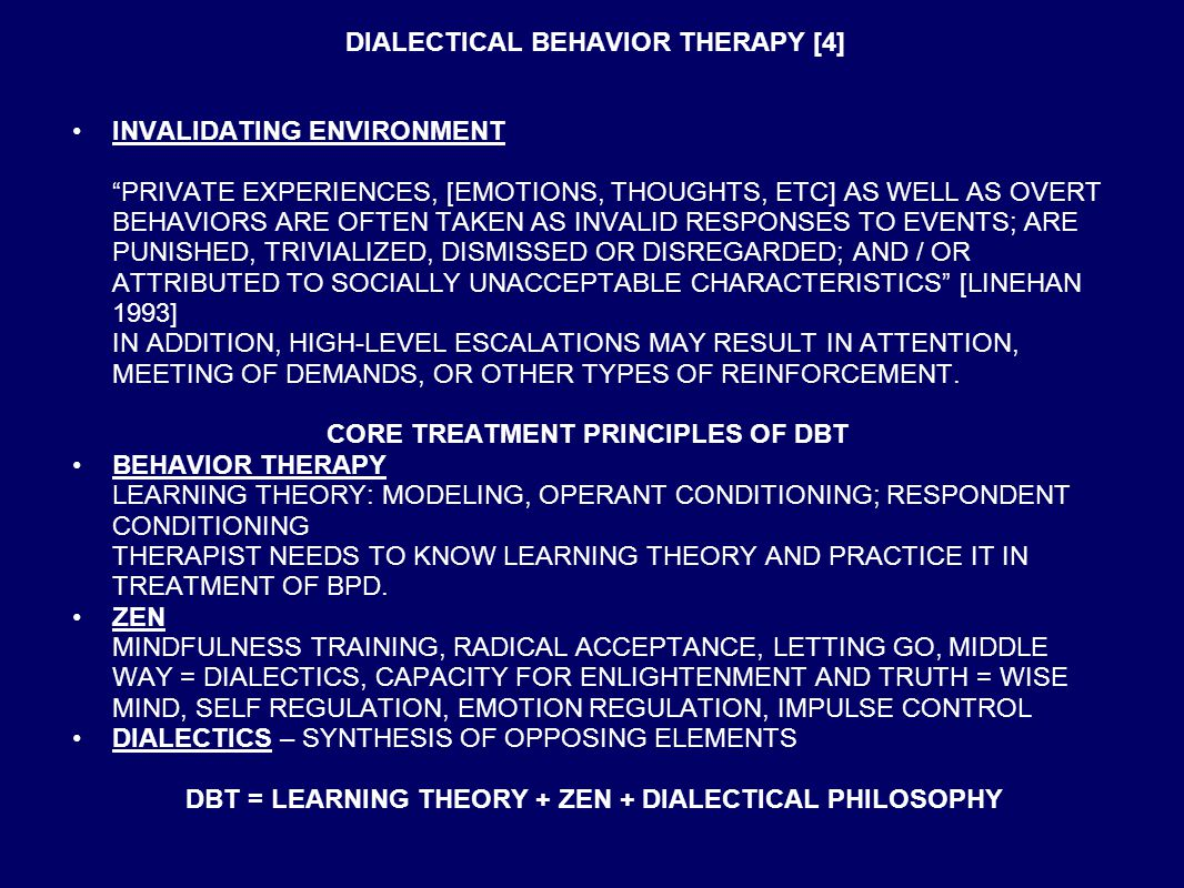 DIALECTICAL BEHAVIOR THERAPY [4] INVALIDATING ENVIRONMENT PRIVATE EXPERIENCES, [EMOTIONS, THOUGHTS, ETC] AS WELL AS OVERT BEHAVIORS ARE OFTEN TAKEN AS INVALID RESPONSES TO EVENTS; ARE PUNISHED, TRIVIALIZED, DISMISSED OR DISREGARDED; AND / OR ATTRIBUTED TO SOCIALLY UNACCEPTABLE CHARACTERISTICS [LINEHAN 1993] IN ADDITION, HIGH-LEVEL ESCALATIONS MAY RESULT IN ATTENTION, MEETING OF DEMANDS, OR OTHER TYPES OF REINFORCEMENT.