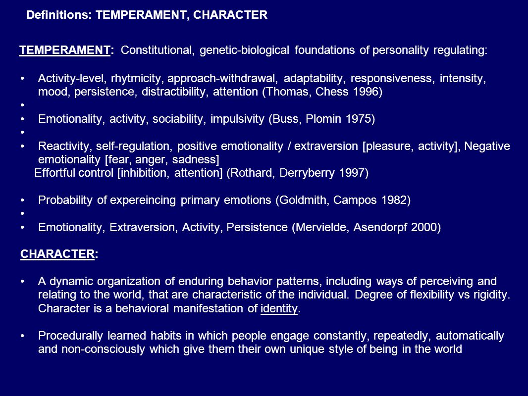 Definitions: TEMPERAMENT, CHARACTER TEMPERAMENT: Constitutional, genetic-biological foundations of personality regulating: Activity-level, rhytmicity, approach-withdrawal, adaptability, responsiveness, intensity, mood, persistence, distractibility, attention (Thomas, Chess 1996) Emotionality, activity, sociability, impulsivity (Buss, Plomin 1975) Reactivity, self-regulation, positive emotionality / extraversion [pleasure, activity], Negative emotionality [fear, anger, sadness] Effortful control [inhibition, attention] (Rothard, Derryberry 1997) Probability of expereincing primary emotions (Goldmith, Campos 1982) Emotionality, Extraversion, Activity, Persistence (Mervielde, Asendorpf 2000) CHARACTER: A dynamic organization of enduring behavior patterns, including ways of perceiving and relating to the world, that are characteristic of the individual.