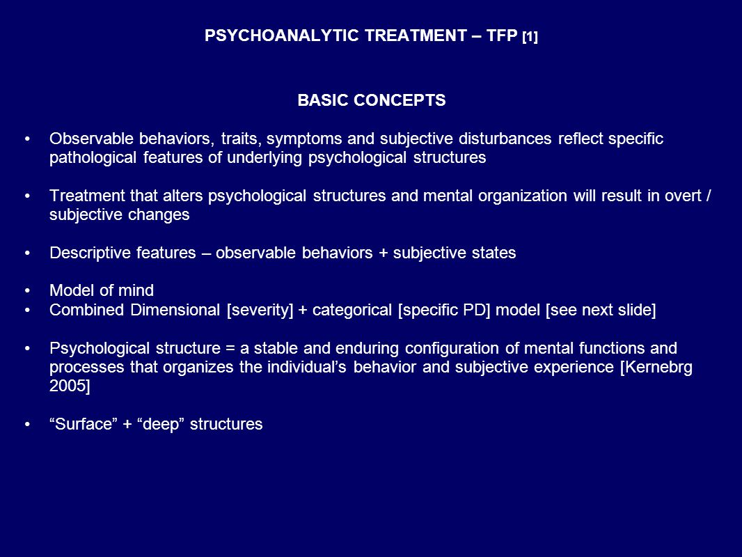 PSYCHOANALYTIC TREATMENT – TFP [1] BASIC CONCEPTS Observable behaviors, traits, symptoms and subjective disturbances reflect specific pathological features of underlying psychological structures Treatment that alters psychological structures and mental organization will result in overt / subjective changes Descriptive features – observable behaviors + subjective states Model of mind Combined Dimensional [severity] + categorical [specific PD] model [see next slide] Psychological structure = a stable and enduring configuration of mental functions and processes that organizes the individual's behavior and subjective experience [Kernebrg 2005] Surface + deep structures