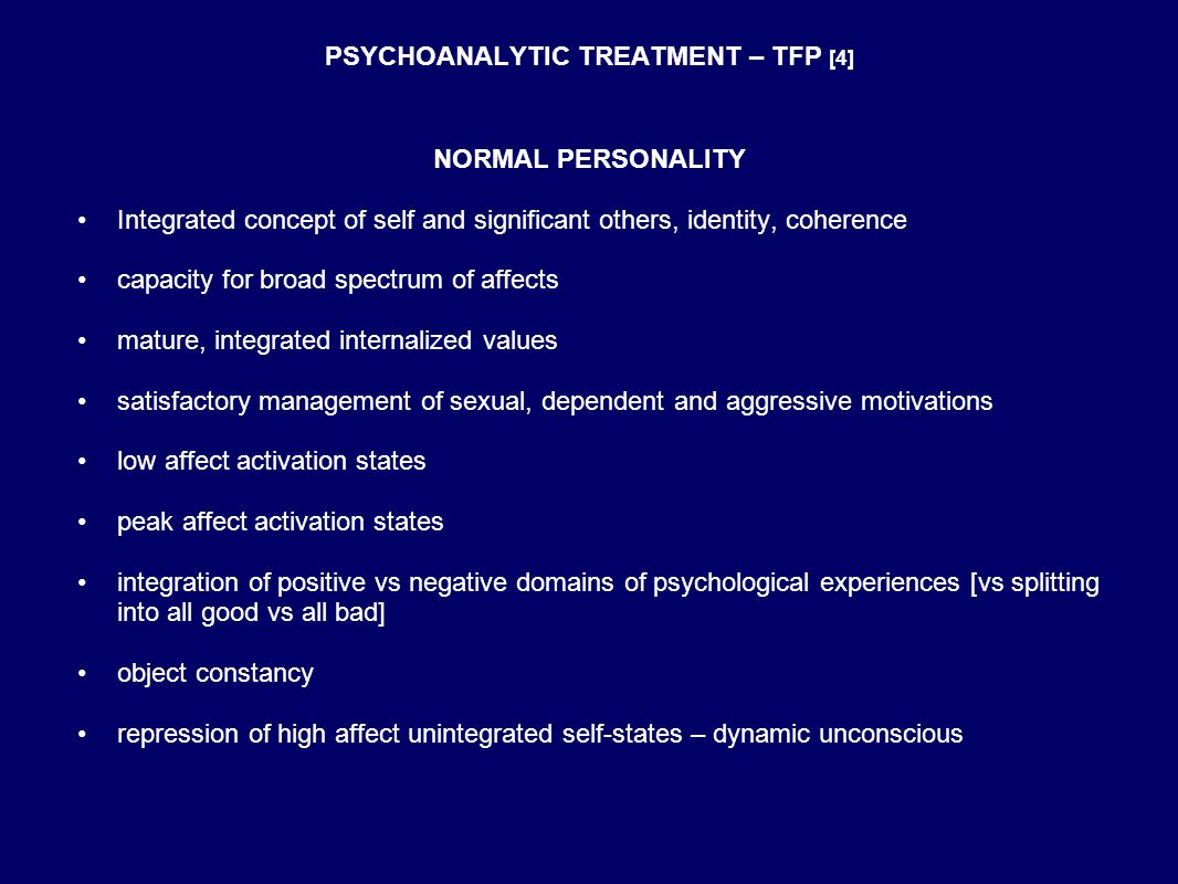 PSYCHOANALYTIC TREATMENT – TFP [4] NORMAL PERSONALITY Integrated concept of self and significant others, identity, coherence capacity for broad spectrum of affects mature, integrated internalized values satisfactory management of sexual, dependent and aggressive motivations low affect activation states peak affect activation states integration of positive vs negative domains of psychological experiences [vs splitting into all good vs all bad] object constancy repression of high affect unintegrated self-states – dynamic unconscious