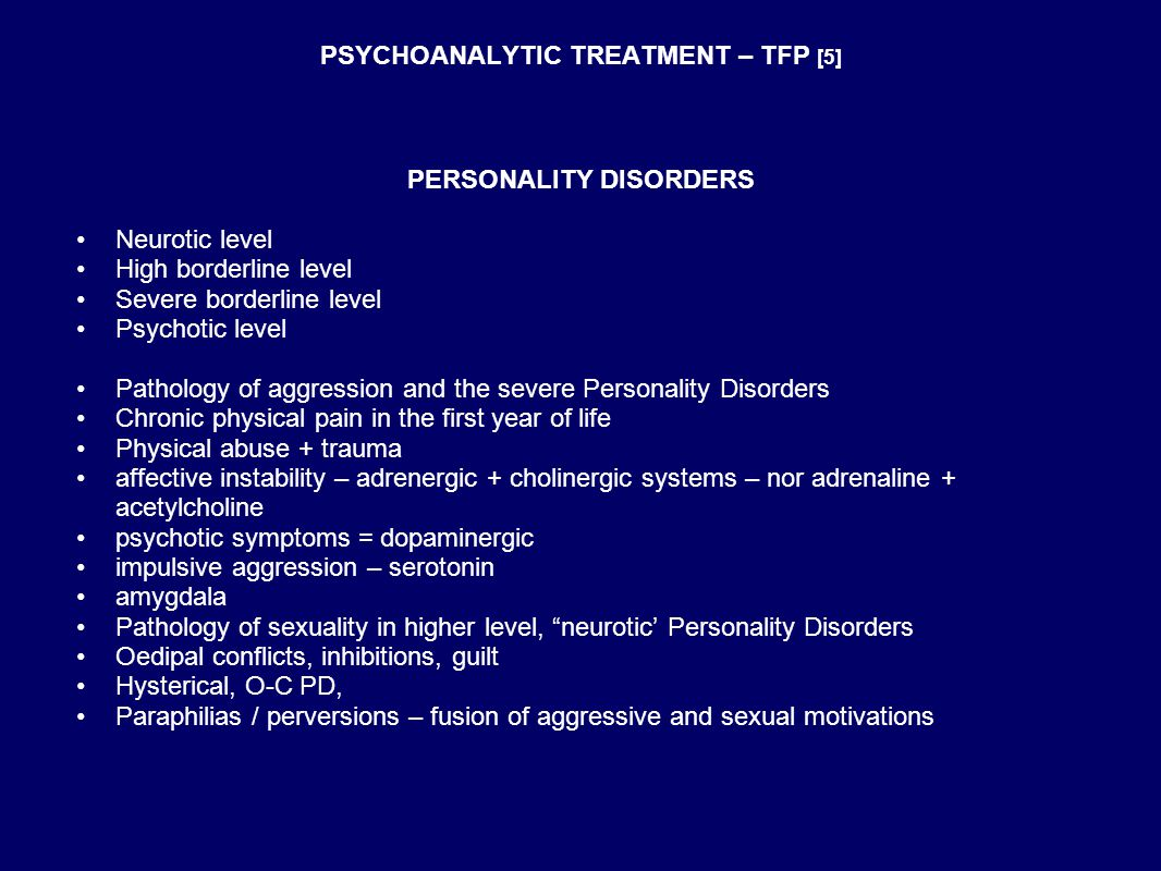 PSYCHOANALYTIC TREATMENT – TFP [5] PERSONALITY DISORDERS Neurotic level High borderline level Severe borderline level Psychotic level Pathology of aggression and the severe Personality Disorders Chronic physical pain in the first year of life Physical abuse + trauma affective instability – adrenergic + cholinergic systems – nor adrenaline + acetylcholine psychotic symptoms = dopaminergic impulsive aggression – serotonin amygdala Pathology of sexuality in higher level, neurotic' Personality Disorders Oedipal conflicts, inhibitions, guilt Hysterical, O-C PD, Paraphilias / perversions – fusion of aggressive and sexual motivations
