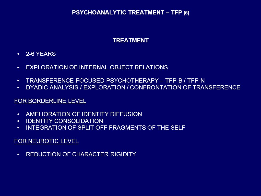 PSYCHOANALYTIC TREATMENT – TFP [6] TREATMENT 2-6 YEARS EXPLORATION OF INTERNAL OBJECT RELATIONS TRANSFERENCE-FOCUSED PSYCHOTHERAPY – TFP-B / TFP-N DYADIC ANALYSIS / EXPLORATION / CONFRONTATION OF TRANSFERENCE FOR BORDERLINE LEVEL AMELIORATION OF IDENTITY DIFFUSION IDENTITY CONSOLIDATION INTEGRATION OF SPLIT OFF FRAGMENTS OF THE SELF FOR NEUROTIC LEVEL REDUCTION OF CHARACTER RIGIDITY