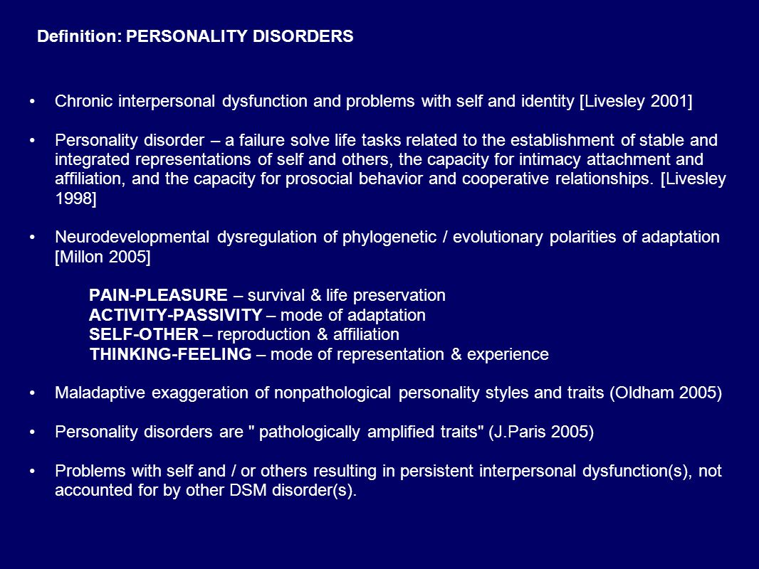 Definition: PERSONALITY DISORDERS Chronic interpersonal dysfunction and problems with self and identity [Livesley 2001] Personality disorder – a failure solve life tasks related to the establishment of stable and integrated representations of self and others, the capacity for intimacy attachment and affiliation, and the capacity for prosocial behavior and cooperative relationships.