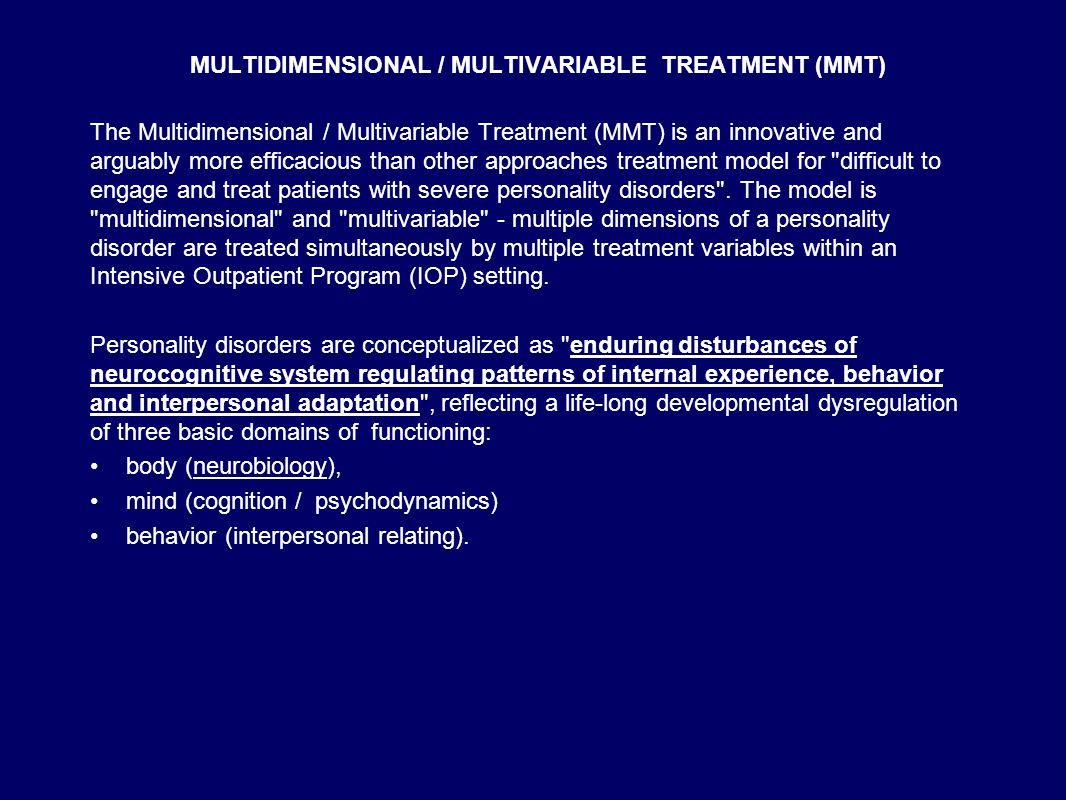 MULTIDIMENSIONAL / MULTIVARIABLE TREATMENT (MMT) The Multidimensional / Multivariable Treatment (MMT) is an innovative and arguably more efficacious than other approaches treatment model for difficult to engage and treat patients with severe personality disorders .