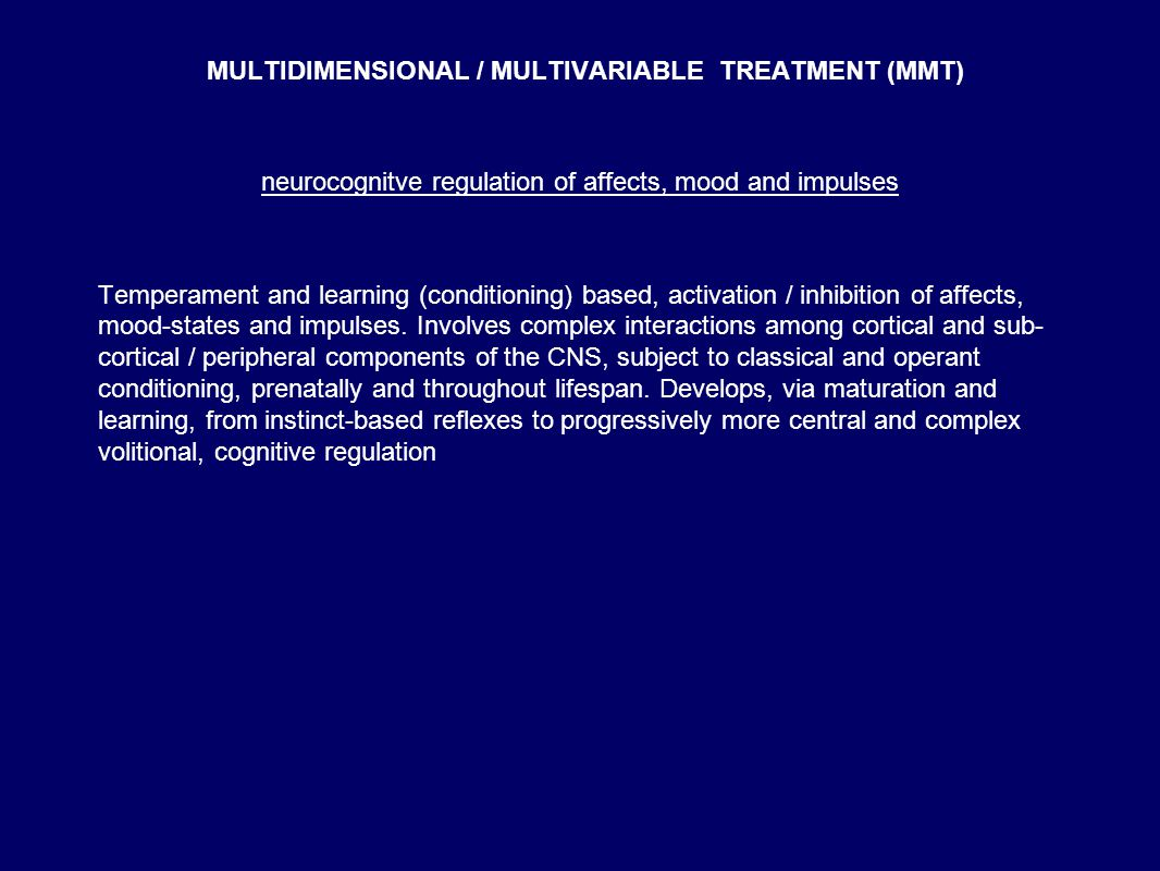 MULTIDIMENSIONAL / MULTIVARIABLE TREATMENT (MMT) neurocognitve regulation of affects, mood and impulses Temperament and learning (conditioning) based, activation / inhibition of affects, mood-states and impulses.