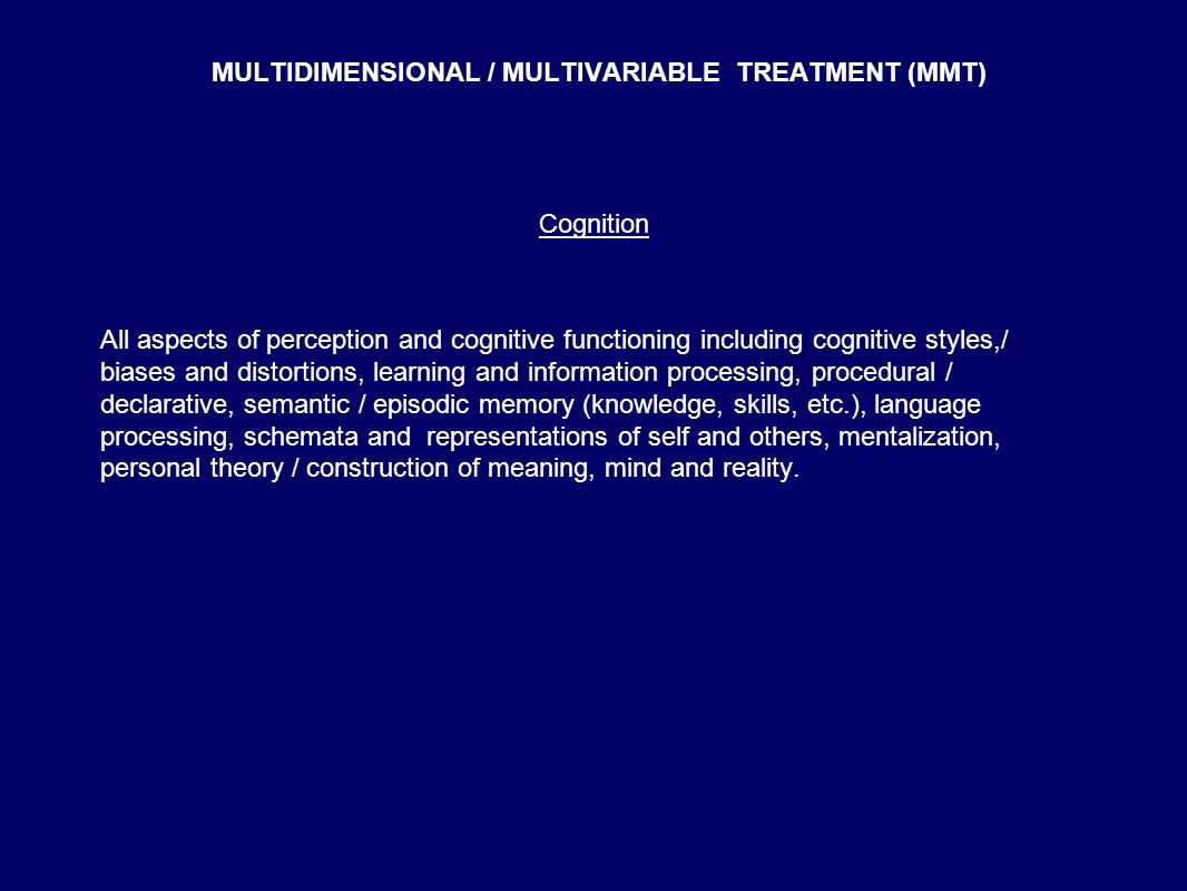 MULTIDIMENSIONAL / MULTIVARIABLE TREATMENT (MMT) Cognition All aspects of perception and cognitive functioning including cognitive styles,/ biases and distortions, learning and information processing, procedural / declarative, semantic / episodic memory (knowledge, skills, etc.), language processing, schemata and representations of self and others, mentalization, personal theory / construction of meaning, mind and reality.