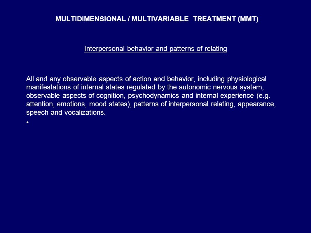 MULTIDIMENSIONAL / MULTIVARIABLE TREATMENT (MMT) Interpersonal behavior and patterns of relating All and any observable aspects of action and behavior, including physiological manifestations of internal states regulated by the autonomic nervous system, observable aspects of cognition, psychodynamics and internal experience (e.g.