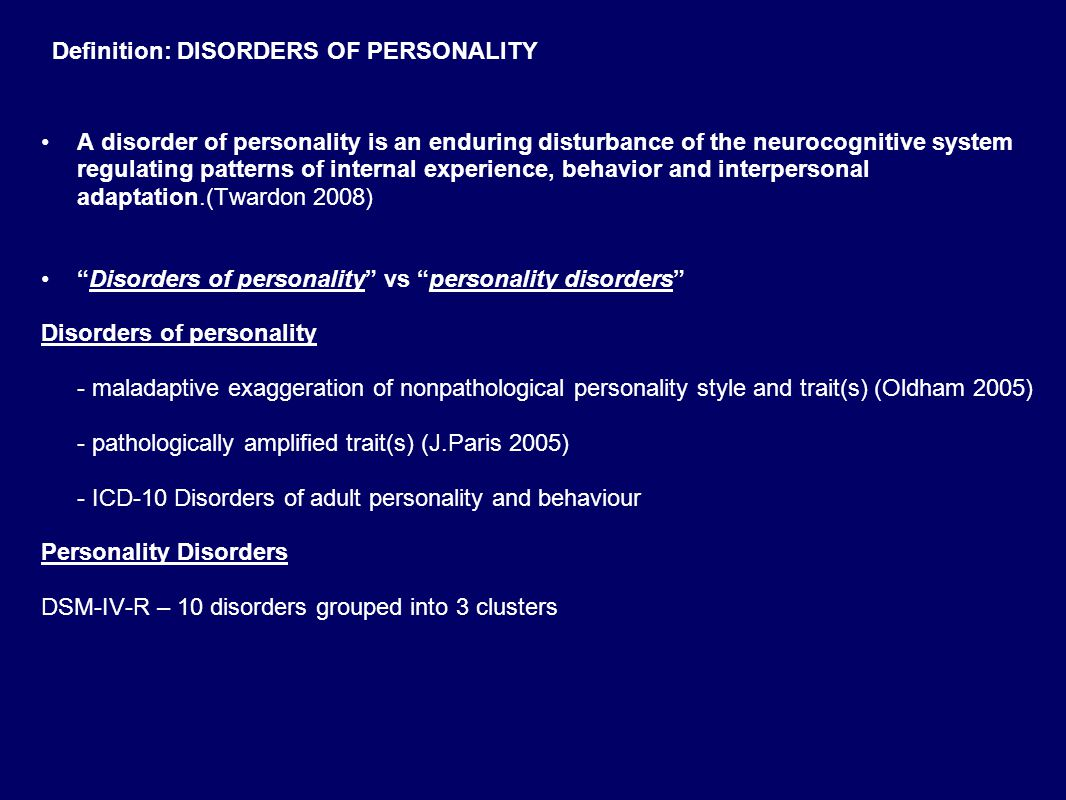 Definition: DISORDERS OF PERSONALITY A disorder of personality is an enduring disturbance of the neurocognitive system regulating patterns of internal experience, behavior and interpersonal adaptation.(Twardon 2008) Disorders of personality vs personality disorders Disorders of personality - maladaptive exaggeration of nonpathological personality style and trait(s) (Oldham 2005) - pathologically amplified trait(s) (J.Paris 2005) - ICD-10 Disorders of adult personality and behaviour Personality Disorders DSM-IV-R – 10 disorders grouped into 3 clusters