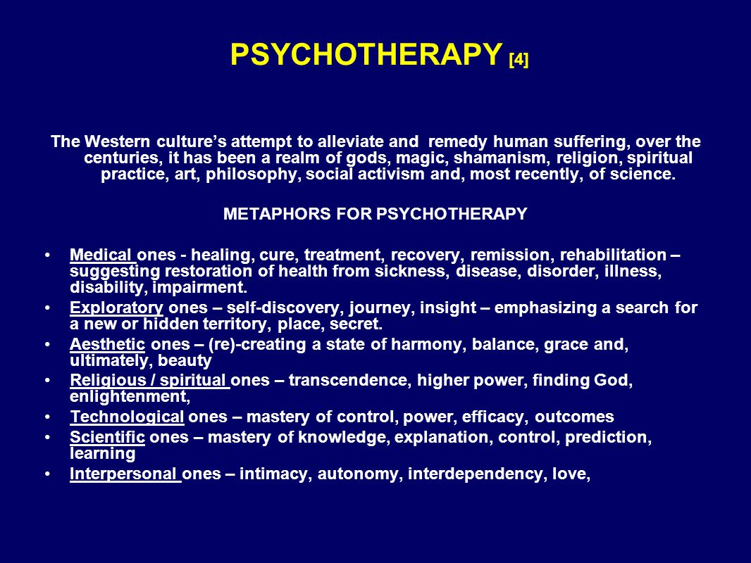PSYCHOTHERAPY [4] The Western culture's attempt to alleviate and remedy human suffering, over the centuries, it has been a realm of gods, magic, shamanism, religion, spiritual practice, art, philosophy, social activism and, most recently, of science.