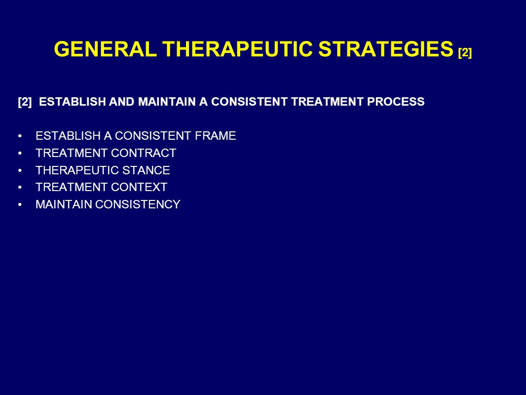 GENERAL THERAPEUTIC STRATEGIES [2] [2] ESTABLISH AND MAINTAIN A CONSISTENT TREATMENT PROCESS ESTABLISH A CONSISTENT FRAME TREATMENT CONTRACT THERAPEUTIC STANCE TREATMENT CONTEXT MAINTAIN CONSISTENCY