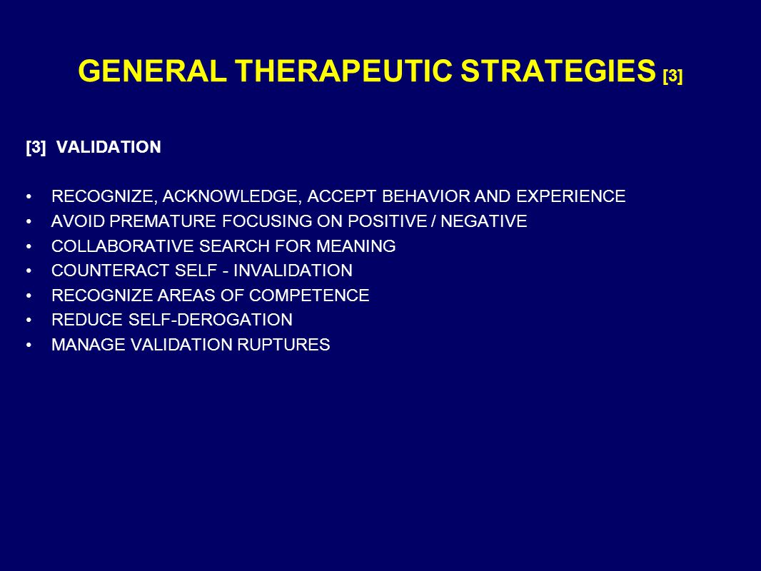 GENERAL THERAPEUTIC STRATEGIES [3] [3] VALIDATION RECOGNIZE, ACKNOWLEDGE, ACCEPT BEHAVIOR AND EXPERIENCE AVOID PREMATURE FOCUSING ON POSITIVE / NEGATIVE COLLABORATIVE SEARCH FOR MEANING COUNTERACT SELF - INVALIDATION RECOGNIZE AREAS OF COMPETENCE REDUCE SELF-DEROGATION MANAGE VALIDATION RUPTURES