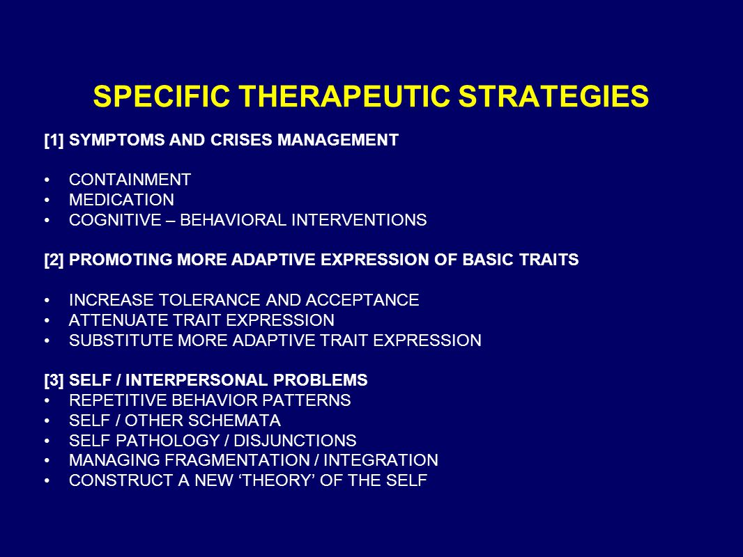 SPECIFIC THERAPEUTIC STRATEGIES [1] SYMPTOMS AND CRISES MANAGEMENT CONTAINMENT MEDICATION COGNITIVE – BEHAVIORAL INTERVENTIONS [2] PROMOTING MORE ADAPTIVE EXPRESSION OF BASIC TRAITS INCREASE TOLERANCE AND ACCEPTANCE ATTENUATE TRAIT EXPRESSION SUBSTITUTE MORE ADAPTIVE TRAIT EXPRESSION [3] SELF / INTERPERSONAL PROBLEMS REPETITIVE BEHAVIOR PATTERNS SELF / OTHER SCHEMATA SELF PATHOLOGY / DISJUNCTIONS MANAGING FRAGMENTATION / INTEGRATION CONSTRUCT A NEW 'THEORY' OF THE SELF