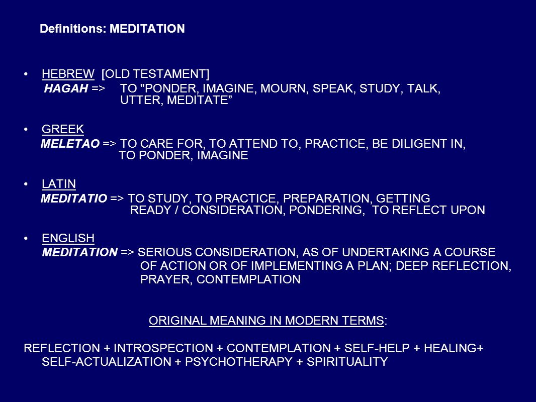 Definitions: MEDITATION HEBREW [OLD TESTAMENT] HAGAH => TO PONDER, IMAGINE, MOURN, SPEAK, STUDY, TALK, UTTER, MEDITATE GREEK MELETAO => TO CARE FOR, TO ATTEND TO, PRACTICE, BE DILIGENT IN, TO PONDER, IMAGINE LATIN MEDITATIO => TO STUDY, TO PRACTICE, PREPARATION, GETTING READY / CONSIDERATION, PONDERING, TO REFLECT UPON ENGLISH MEDITATION => SERIOUS CONSIDERATION, AS OF UNDERTAKING A COURSE OF ACTION OR OF IMPLEMENTING A PLAN; DEEP REFLECTION, PRAYER, CONTEMPLATION ORIGINAL MEANING IN MODERN TERMS: REFLECTION + INTROSPECTION + CONTEMPLATION + SELF-HELP + HEALING+ SELF-ACTUALIZATION + PSYCHOTHERAPY + SPIRITUALITY