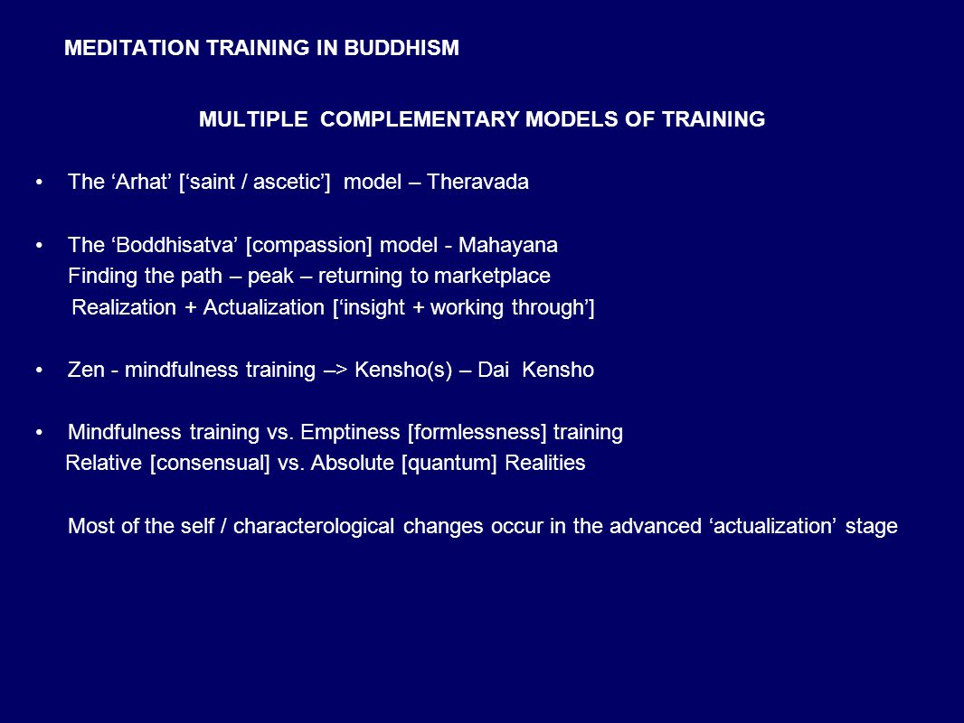 MEDITATION TRAINING IN BUDDHISM MULTIPLE COMPLEMENTARY MODELS OF TRAINING The 'Arhat' ['saint / ascetic'] model – Theravada The 'Boddhisatva' [compassion] model - Mahayana Finding the path – peak – returning to marketplace Realization + Actualization ['insight + working through'] Zen - mindfulness training –> Kensho(s) – Dai Kensho Mindfulness training vs.