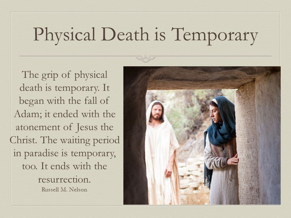 Physical Death is Temporary The grip of physical death is temporary. It began with the fall of Adam; it ended with the atonement of Jesus the Christ.