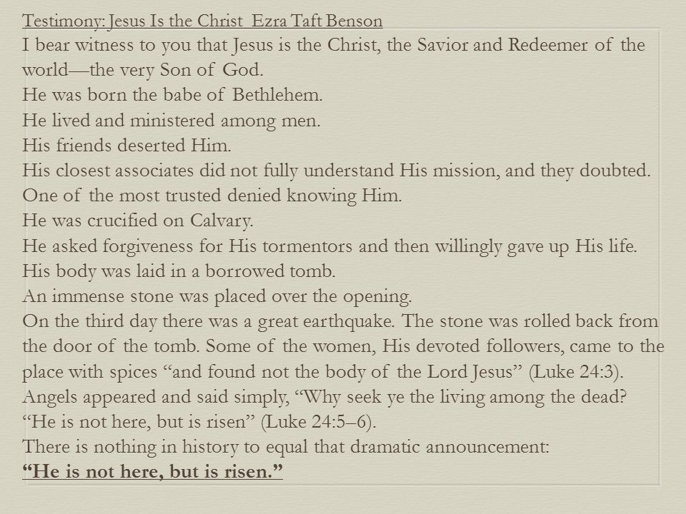 Testimony: Jesus Is the Christ Ezra Taft Benson I bear witness to you that Jesus is the Christ, the Savior and Redeemer of the world—the very Son of G
