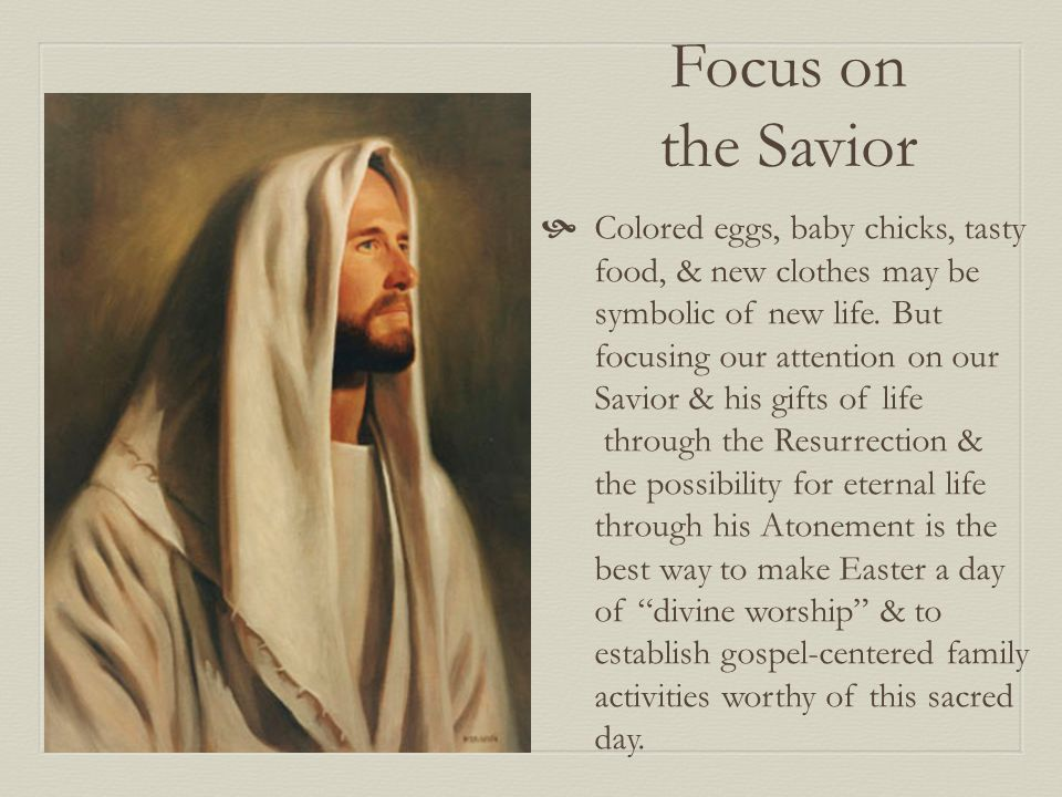 Focus on the Savior  Colored eggs, baby chicks, tasty food, & new clothes may be symbolic of new life.