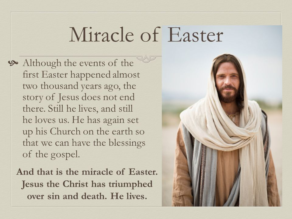Miracle of Easter  Although the events of the first Easter happened almost two thousand years ago, the story of Jesus does not end there.