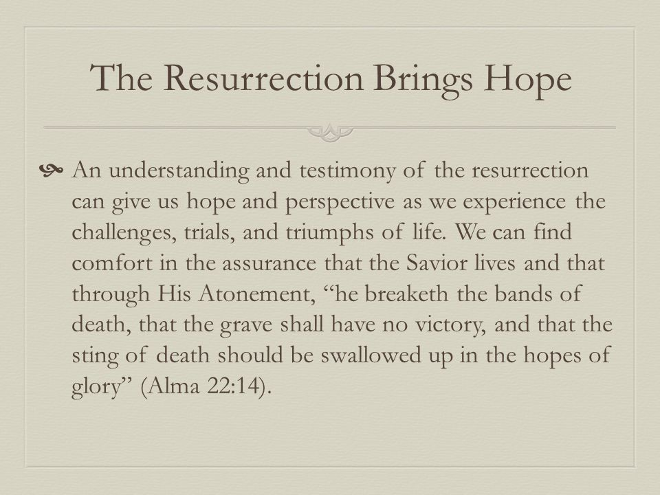 The Resurrection Brings Hope  An understanding and testimony of the resurrection can give us hope and perspective as we experience the challenges, trials, and triumphs of life.