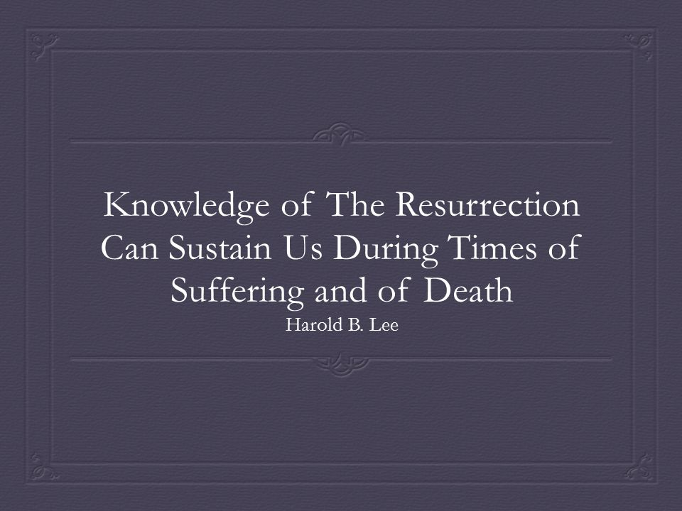 Knowledge of The Resurrection Can Sustain Us During Times of Suffering and of Death Harold B. Lee