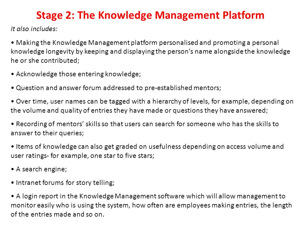 Stage 2: The Knowledge Management Platform It also includes: Making the Knowledge Management platform personalised and promoting a personal knowledge longevity by keeping and displaying the person's name alongside the knowledge he or she contributed; Acknowledge those entering knowledge; Question and answer forum addressed to pre-established mentors; Over time, user names can be tagged with a hierarchy of levels, for example, depending on the volume and quality of entries they have made or questions they have answered; Recording of mentors' skills so that users can search for someone who has the skills to answer to their queries; Items of knowledge can also get graded on usefulness depending on access volume and user ratings- for example, one star to five stars; A search engine; Intranet forums for story telling; A login report in the Knowledge Management software which will allow management to monitor easily who is using the system, how often are employees making entries, the length of the entries made and so on.