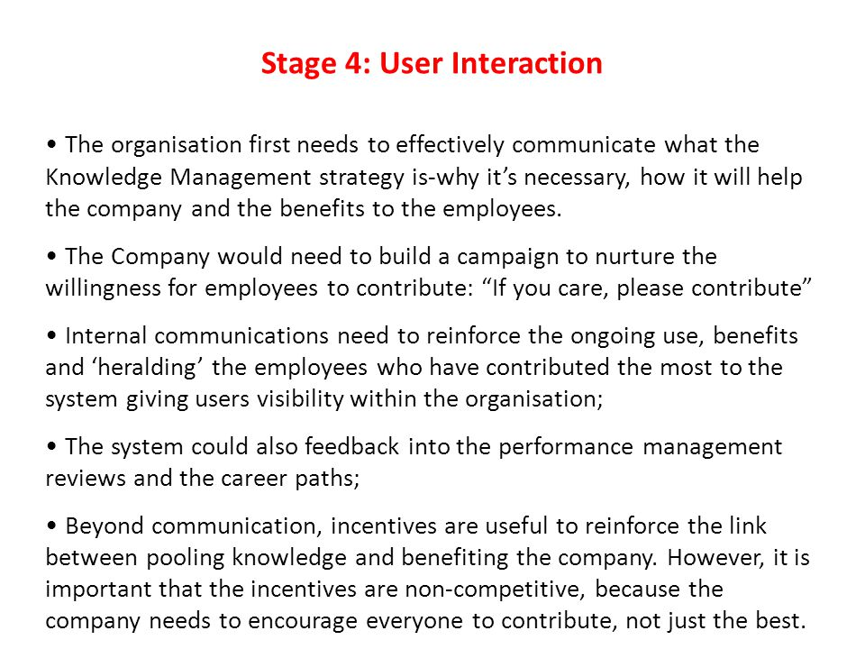 Stage 4: User Interaction The organisation first needs to effectively communicate what the Knowledge Management strategy is-why it's necessary, how it will help the company and the benefits to the employees.