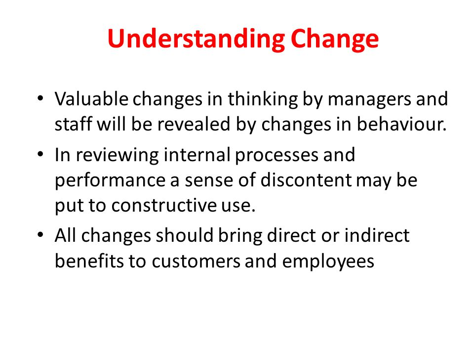 Understanding Change Valuable changes in thinking by managers and staff will be revealed by changes in behaviour.