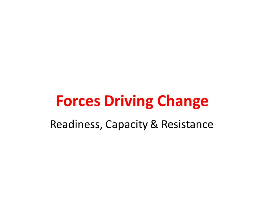 Forces Driving Change Readiness, Capacity & Resistance