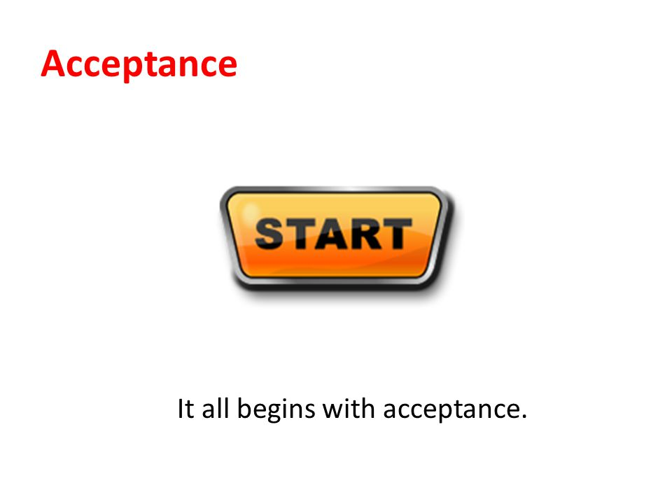 Acceptance It all begins with acceptance.