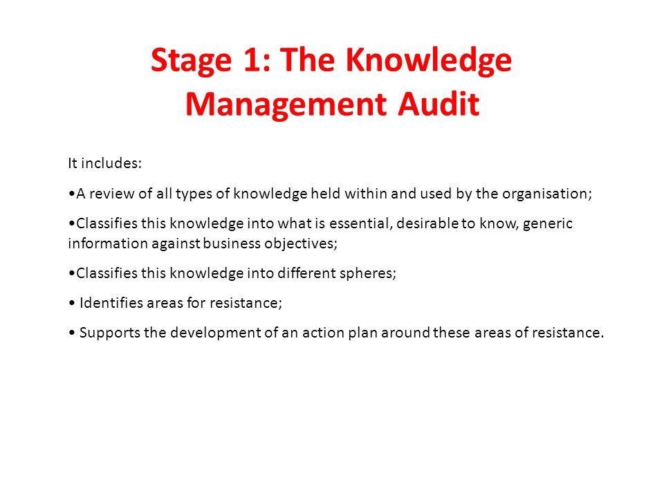 Stage 1: The Knowledge Management Audit It includes: A review of all types of knowledge held within and used by the organisation; Classifies this knowledge into what is essential, desirable to know, generic information against business objectives; Classifies this knowledge into different spheres; Identifies areas for resistance; Supports the development of an action plan around these areas of resistance.